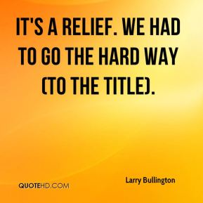 Larry Bullington  - It's a relief. We had to go the hard way (to the title).