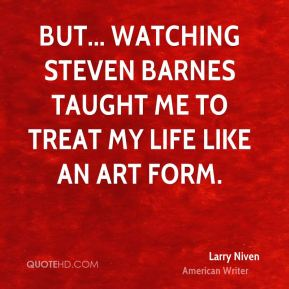 But... watching Steven Barnes taught me to treat my life like an art form.
