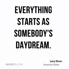 Larry Niven - Everything starts as somebody's daydream.
