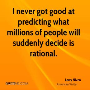 Larry Niven - I never got good at predicting what millions of people will suddenly decide is rational.