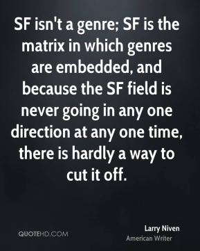Larry Niven - SF isn't a genre; SF is the matrix in which genres are embedded, and because the SF field is never going in any one direction at any one time, there is hardly a way to cut it off.
