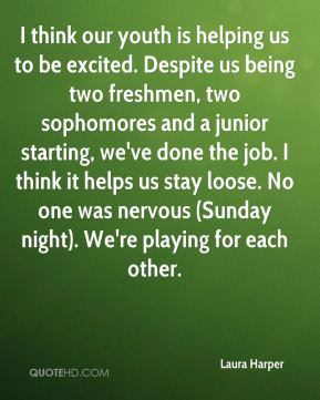 Laura Harper  - I think our youth is helping us to be excited. Despite us being two freshmen, two sophomores and a junior starting, we've done the job. I think it helps us stay loose. No one was nervous (Sunday night). We're playing for each other.