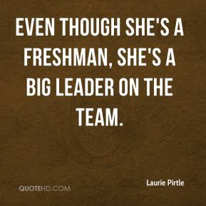 Laurie Pirtle  - Even though she's a freshman, she's a big leader on the team.