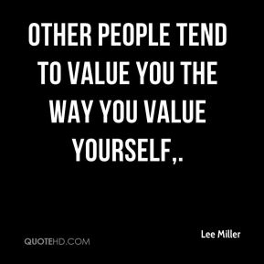 Lee Miller  - Other people tend to value you the way you value yourself.