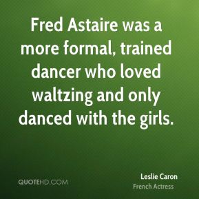 Leslie Caron - Fred Astaire was a more formal, trained dancer who loved waltzing and only danced with the girls.