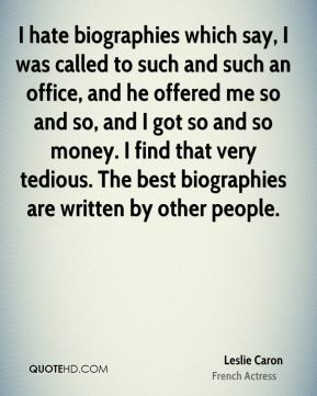 I hate biographies which say, I was called to such and such an office, and he offered me so and so, and I got so and so money. I find that very tedious. The best biographies are written by other people.