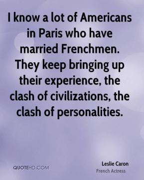 Leslie Caron - I know a lot of Americans in Paris who have married Frenchmen. They keep bringing up their experience, the clash of civilizations, the clash of personalities.