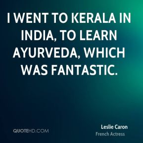 Leslie Caron - I went to Kerala in India, to learn Ayurveda, which was fantastic.