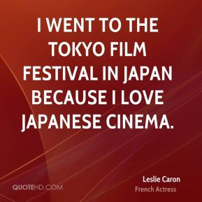 I went to the Tokyo Film Festival in Japan because I love Japanese cinema.
