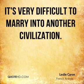 It's very difficult to marry into another civilization.