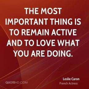 The most important thing is to remain active and to love what you are doing.