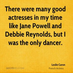 There were many good actresses in my time like Jane Powell and Debbie Reynolds, but I was the only dancer.