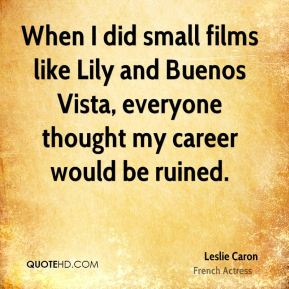 Leslie Caron - When I did small films like Lily and Buenos Vista, everyone thought my career would be ruined.