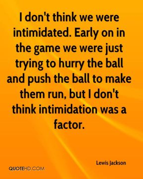 I don't think we were intimidated. Early on in the game we were just trying to hurry the ball and push the ball to make them run, but I don't think intimidation was a factor.