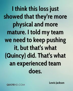I think this loss just showed that they're more physical and more mature. I told my team we need to keep pushing it, but that's what (Quincy) did. That's what an experienced team does.