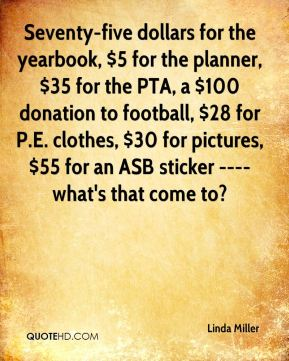 Linda Miller  - Seventy-five dollars for the yearbook, $5 for the planner, $35 for the PTA, a $100 donation to football, $28 for P.E. clothes, $30 for pictures, $55 for an ASB sticker ---- what's that come to?