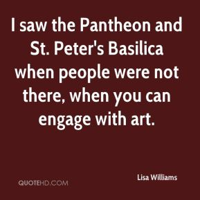 Lisa Williams  - I saw the Pantheon and St. Peter's Basilica when people were not there, when you can engage with art.
