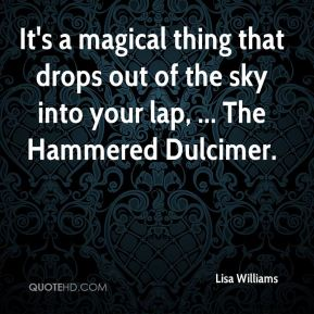 It's a magical thing that drops out of the sky into your lap, ... The Hammered Dulcimer.