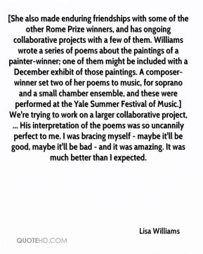 Lisa Williams  - [She also made enduring friendships with some of the other Rome Prize winners, and has ongoing collaborative projects with a few of them. Williams wrote a series of poems about the paintings of a painter-winner; one of them might be included with a December exhibit of those paintings. A composer-winner set two of her poems to music, for soprano and a small chamber ensemble, and these were performed at the Yale Summer Festival of Music.] We're trying to work on a larger collaborative project, ... His interpretation of the poems was so uncannily perfect to me. I was bracing myself - maybe it'll be good, maybe it'll be bad - and it was amazing. It was much better than I expected.