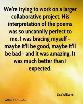 Lisa Williams  - We're trying to work on a larger collaborative project. His interpretation of the poems was so uncannily perfect to me. I was bracing myself - maybe it'll be good, maybe it'll be bad - and it was amazing. It was much better than I expected.