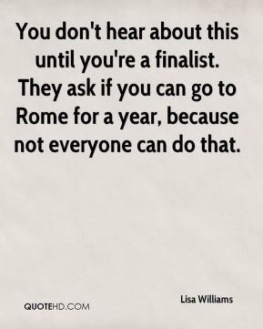 You don't hear about this until you're a finalist. They ask if you can go to Rome for a year, because not everyone can do that.