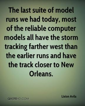 Lixion Avila  - The last suite of model runs we had today, most of the reliable computer models all have the storm tracking farther west than the earlier runs and have the track closer to New Orleans.