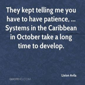 They kept telling me you have to have patience, ... Systems in the Caribbean in October take a long time to develop.