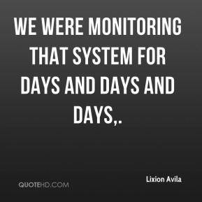 We were monitoring that system for days and days and days.