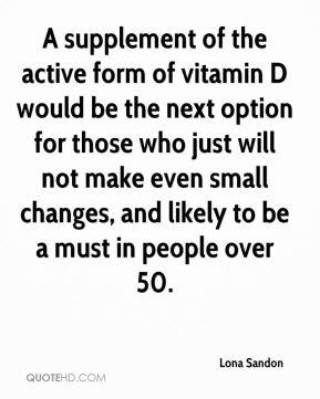 A supplement of the active form of vitamin D would be the next option for those who just will not make even small changes, and likely to be a must in people over 50.