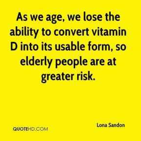 As we age, we lose the ability to convert vitamin D into its usable form, so elderly people are at greater risk.