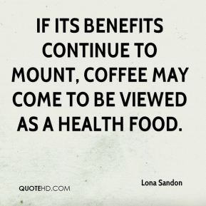 Lona Sandon  - If its benefits continue to mount, coffee may come to be viewed as a health food.