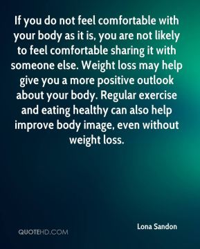 If you do not feel comfortable with your body as it is, you are not likely to feel comfortable sharing it with someone else. Weight loss may help give you a more positive outlook about your body. Regular exercise and eating healthy can also help improve body image, even without weight loss.
