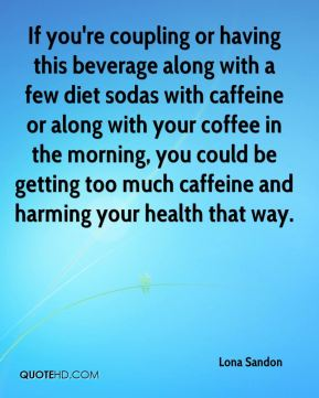 Lona Sandon  - If you're coupling or having this beverage along with a few diet sodas with caffeine or along with your coffee in the morning, you could be getting too much caffeine and harming your health that way.