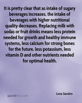 Lona Sandon  - It is pretty clear that as intake of sugary beverages increases, the intake of beverages with higher nutritional quality decreases. Replacing milk with sodas or fruit drinks means less protein needed for growth and healthy immune systems, less calcium for strong bones for the future, less potassium, less vitamin D and other nutrients needed for optimal health.