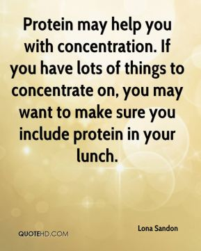 Lona Sandon  - Protein may help you with concentration. If you have lots of things to concentrate on, you may want to make sure you include protein in your lunch.