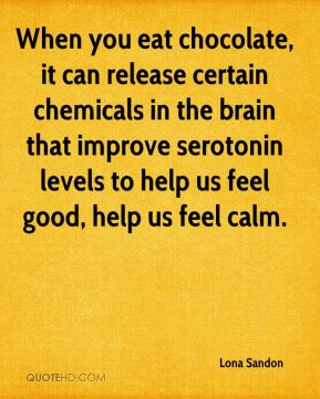 Lona Sandon  - When you eat chocolate, it can release certain chemicals in the brain that improve serotonin levels to help us feel good, help us feel calm.