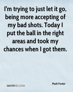 I'm trying to just let it go, being more accepting of my bad shots. Today I put the ball in the right areas and took my chances when I got them.