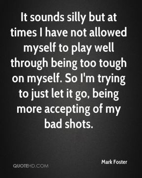 Mark Foster  - It sounds silly but at times I have not allowed myself to play well through being too tough on myself. So I'm trying to just let it go, being more accepting of my bad shots.