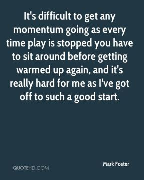It's difficult to get any momentum going as every time play is stopped you have to sit around before getting warmed up again, and it's really hard for me as I've got off to such a good start.