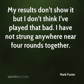 Mark Foster  - My results don't show it but I don't think I've played that bad. I have not strung anywhere near four rounds together.