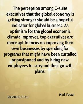 The perception among C-suite executives that the global economy is getting stronger should be a hopeful indicator for global business. As optimism for the global economic climate improves, top executives are more apt to focus on improving their own businesses by spending for programs that might have been curtailed or postponed and by hiring new employees to carry out their growth plans.