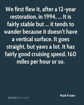Mark Foster  - We first flew it, after a 12-year restoration, in 1994, ... It is fairly stable but ... it tends to wander because it doesn't have a vertical surface. It goes straight, but yaws a lot. It has fairly good cruising speed, 160 miles per hour or so.