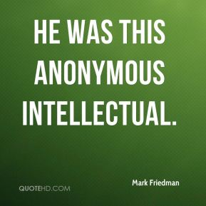 Mark Friedman  - He was this anonymous intellectual.