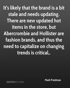 Mark Friedman  - It's likely that the brand is a bit stale and needs updating. There are new updated hot items in the store, but Abercrombie and Hollister are fashion brands, and thus the need to capitalize on changing trends is critical.