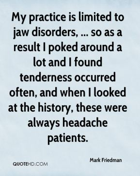 Mark Friedman  - My practice is limited to jaw disorders, ... so as a result I poked around a lot and I found tenderness occurred often, and when I looked at the history, these were always headache patients.