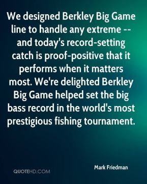Mark Friedman  - We designed Berkley Big Game line to handle any extreme -- and today's record-setting catch is proof-positive that it performs when it matters most. We're delighted Berkley Big Game helped set the big bass record in the world's most prestigious fishing tournament.
