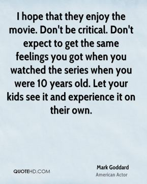 I hope that they enjoy the movie. Don't be critical. Don't expect to get the same feelings you got when you watched the series when you were 10 years old. Let your kids see it and experience it on their own.
