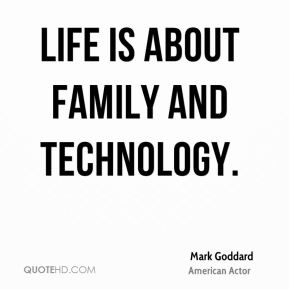 Life is about family and technology.