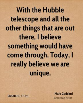 With the Hubble telescope and all the other things that are out there, I believe something would have come through. Today, I really believe we are unique.