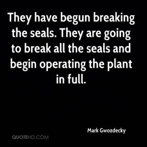 Mark Gwozdecky  - They have begun breaking the seals. They are going to break all the seals and begin operating the plant in full.